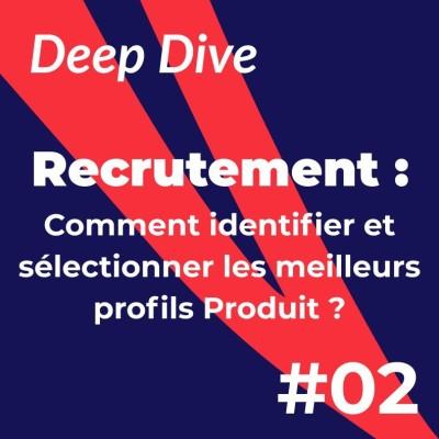 Deep Dive #2 - Recrutement : Comment identifier et sélectionner les meilleurs profils Produit cover