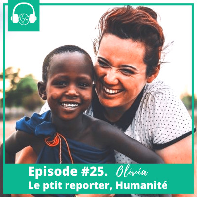 Episode #25. Olivia, Le p'tit reporter, Humanité