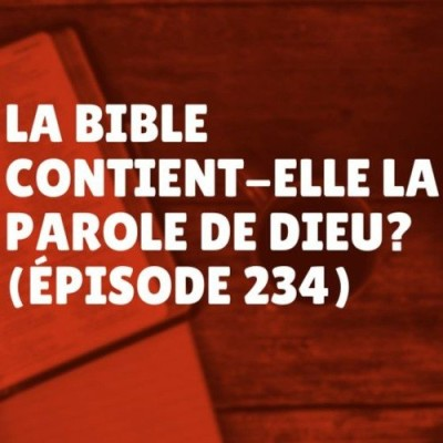La Bible contient-elle la Parole de Dieu (Épisode 234) cover