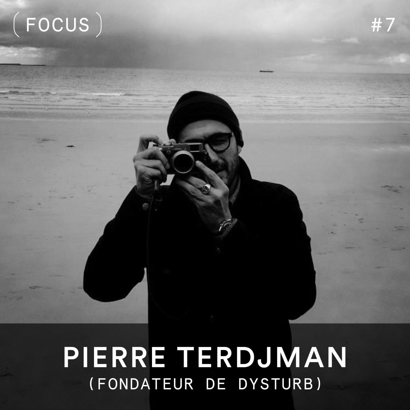 FOCUS #7 - Pierre Terdjman (fondateur de Dysturb)