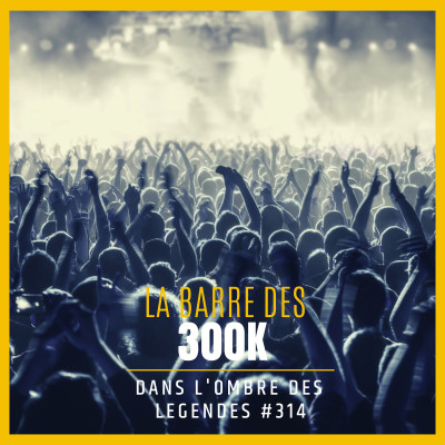 Dans l'ombre des légendes-314 La barre des 300K... cover