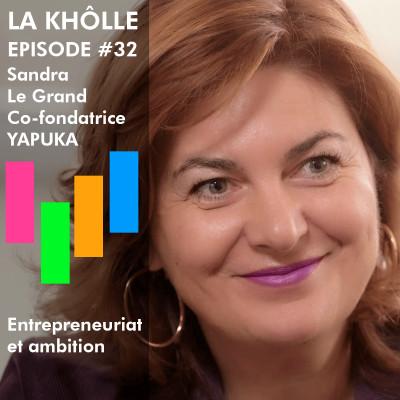 #32 Entrepreneuriat et ambition - Sandra Le Grand - Co-fondatrice YAPUKA cover