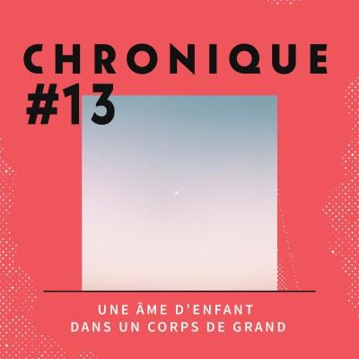 Chronique 13 - Une âme d'enfant dans un corps de grand cover