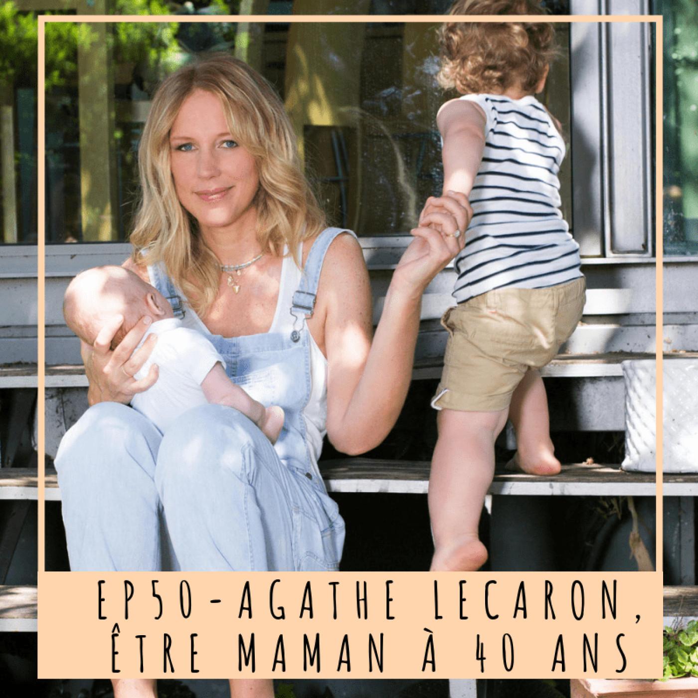 EP50- AGATHE LECARON: ÊTRE MAMAN À 40 ANS