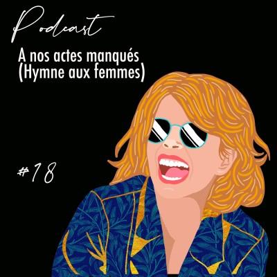 Podcast#18  A nos actes manqués ( Hymne aux femmes) cover
