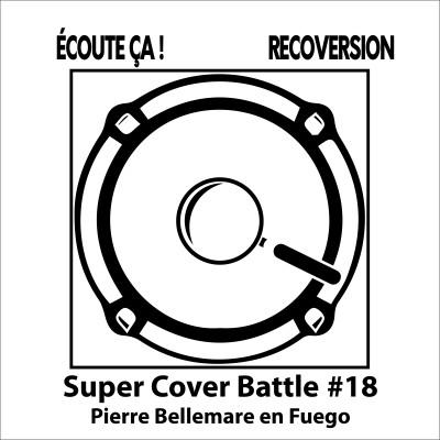 Ep 99 (bis) : Super Cover Battle #18 Pierre Bellemare en Fuego cover