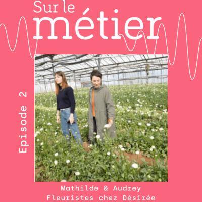 #2 MATHILDE ET AUDREY, FLEURISTES ENGAGEES QUI OEUVRENT POUR SAUVEGARDER LA FILIERE HORTICOLE FRANCAISE cover