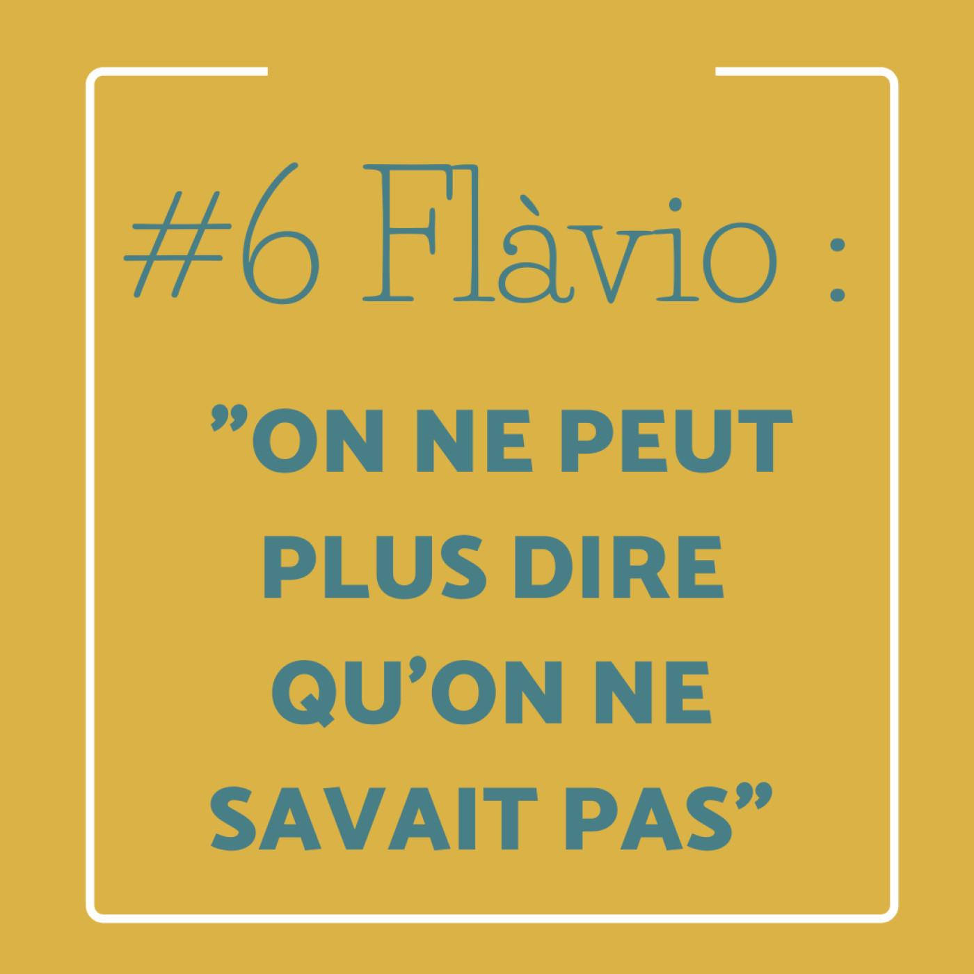"#6 Flàvio : ""On ne peut plus dire qu'on ne savait pas"""
