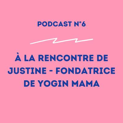 6 - Justine - Fondatrice de Yogin Mama : savoir se créer les opportunités ! cover