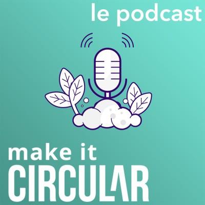 Épisode introductif - Make It Circular : au fait c'est quoi l'économie circulaire ?