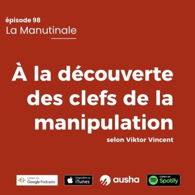 Episode 98 : À la découverte des clefs de la manipulation selon Viktor Vincent