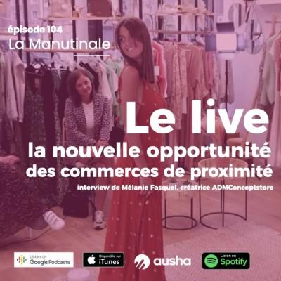 Episode #104 : le live, la nouvelle opportunité des commerces de proximité