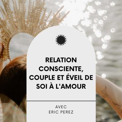 #25 Relation consciente, couple et éveil de soi à l'Amour, Interveiw éveillée avec Eric Perez cover