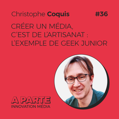 Créer un média, c'est de l'artisanat: l'exemple de Geek junior, avec Christophe Coquis