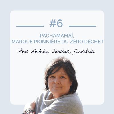 #6 - Pachamamaï, marque pionnière du zéro déchet avec Ludvina Sanchez, fondatrice cover