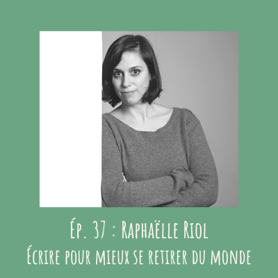 # 37 - Raphaëlle Riol : Écrire pour mieux se retirer du monde cover