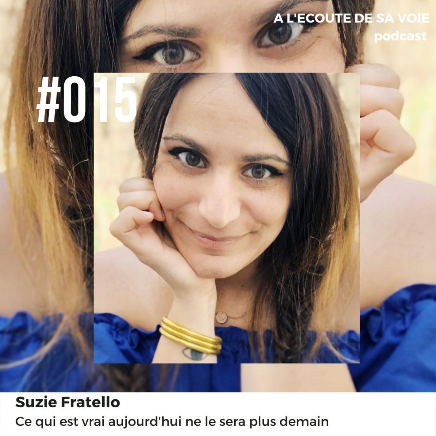 #015 Suzie Fratello - Ce qui est vrai aujourd'hui ne le sera plus demain