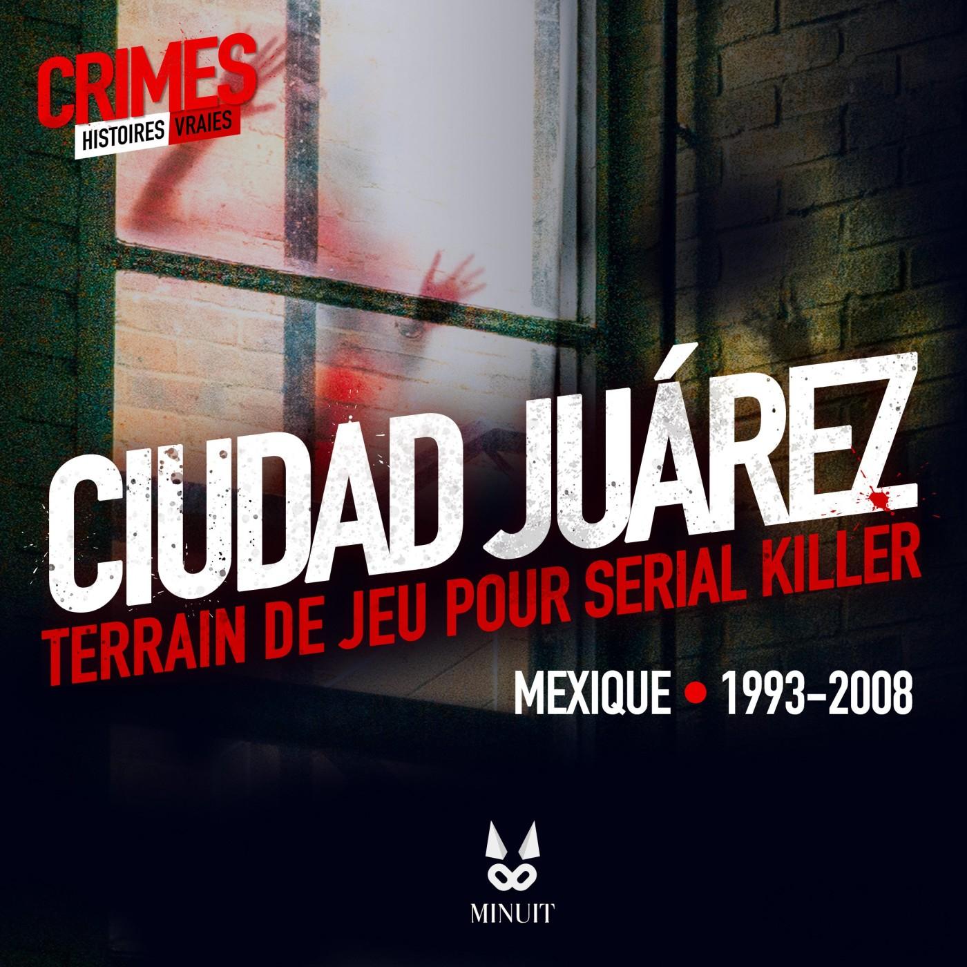 CRIME • CIUDAD JUÁREZ : Terrain de jeu pour Serial Killer • Partie 1 sur 4