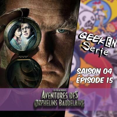 Geek en série 4X15: Les désastreuses aventures des orphelins Baudelaire