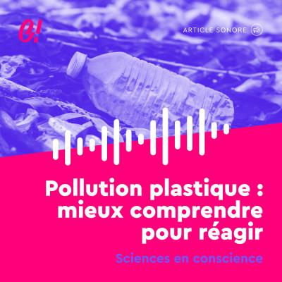 Sciences en conscience - Pollution plastique : : mieux comprendre pour réagir cover